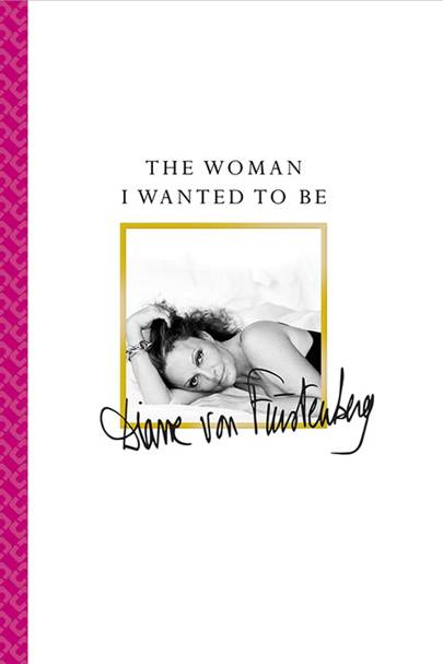 Diane Von Furstenberg: The Woman I Wanted To Be.